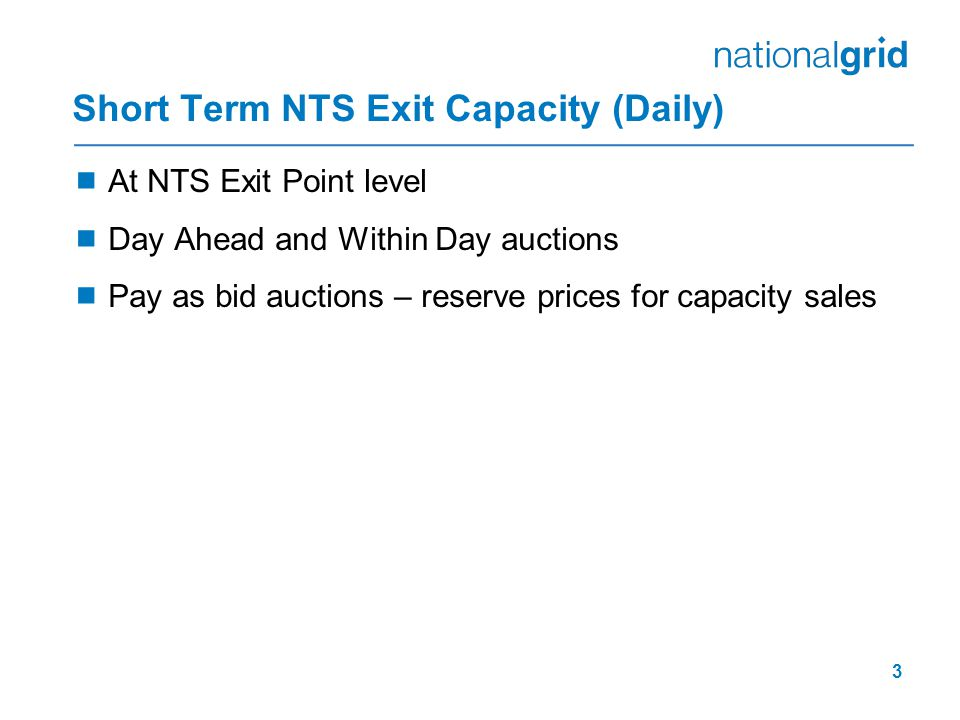 3 Short Term NTS Exit Capacity (Daily)  At NTS Exit Point level  Day Ahead and Within Day auctions  Pay as bid auctions – reserve prices for capacity sales
