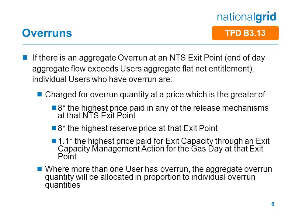 6 Overruns  If there is an aggregate Overrun at an NTS Exit Point (end of day aggregate flow exceeds Users aggregate flat net entitlement), individual Users who have overrun are:  Charged for overrun quantity at a price which is the greater of:  8* the highest price paid in any of the release mechanisms at that NTS Exit Point  8* the highest reserve price at that Exit Point  1.1* the highest price paid for Exit Capacity through an Exit Capacity Management Action for the Gas Day at that Exit Point  Where more than one User has overrun, the aggregate overrun quantity will be allocated in proportion to individual overrun quantities TPD B3.13