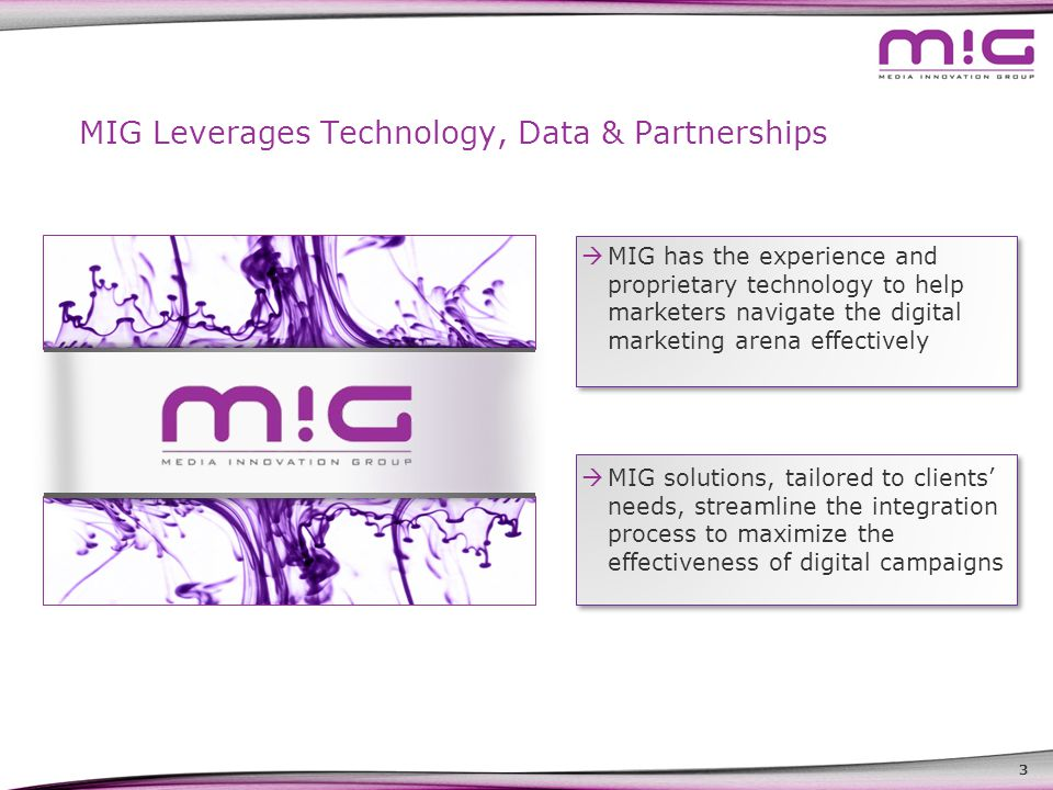 3 MIG Leverages Technology, Data & Partnerships  MIG has the experience and proprietary technology to help marketers navigate the digital marketing arena effectively  MIG solutions, tailored to clients' needs, streamline the integration process to maximize the effectiveness of digital campaigns