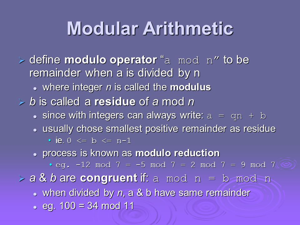 Modular Arithmetic  define modulo operator a mod n to be remainder when a is divided by n where integer n is called the modulus where integer n is called the modulus  b is called a residue of a mod n since with integers can always write: a = qn + b since with integers can always write: a = qn + b usually chose smallest positive remainder as residue usually chose smallest positive remainder as residue ie.