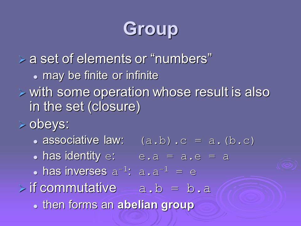 Group  a set of elements or numbers may be finite or infinite may be finite or infinite  with some operation whose result is also in the set (closure)  obeys: associative law: (a.b).c = a.(b.c) associative law: (a.b).c = a.(b.c) has identity e : e.a = a.e = a has identity e : e.a = a.e = a has inverses a -1 : a.a -1 = e has inverses a -1 : a.a -1 = e  if commutative a.b = b.a then forms an abelian group then forms an abelian group