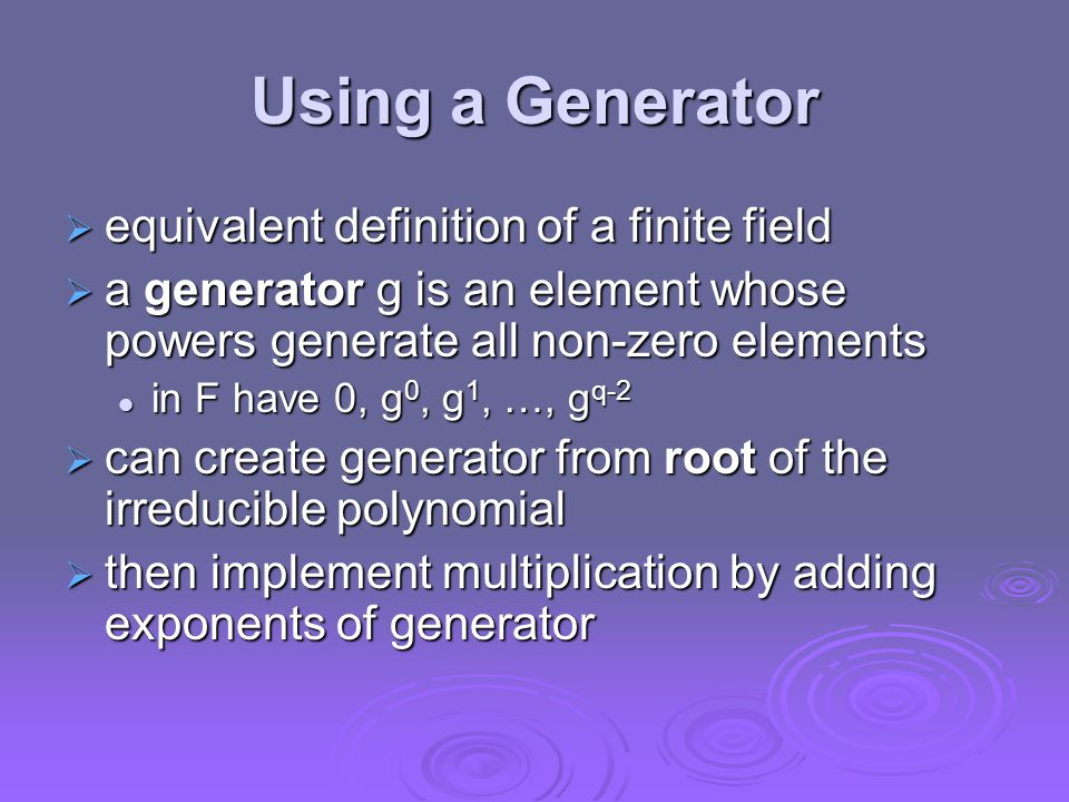 Using a Generator  equivalent definition of a finite field  a generator g is an element whose powers generate all non-zero elements in F have 0, g 0, g 1, …, g q-2 in F have 0, g 0, g 1, …, g q-2  can create generator from root of the irreducible polynomial  then implement multiplication by adding exponents of generator