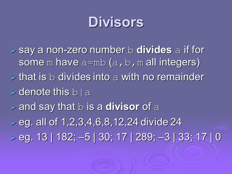 Divisors  say a non-zero number b divides a if for some m have a=mb ( a,b,m all integers)  that is b divides into a with no remainder  denote this b|a  and say that b is a divisor of a  eg.