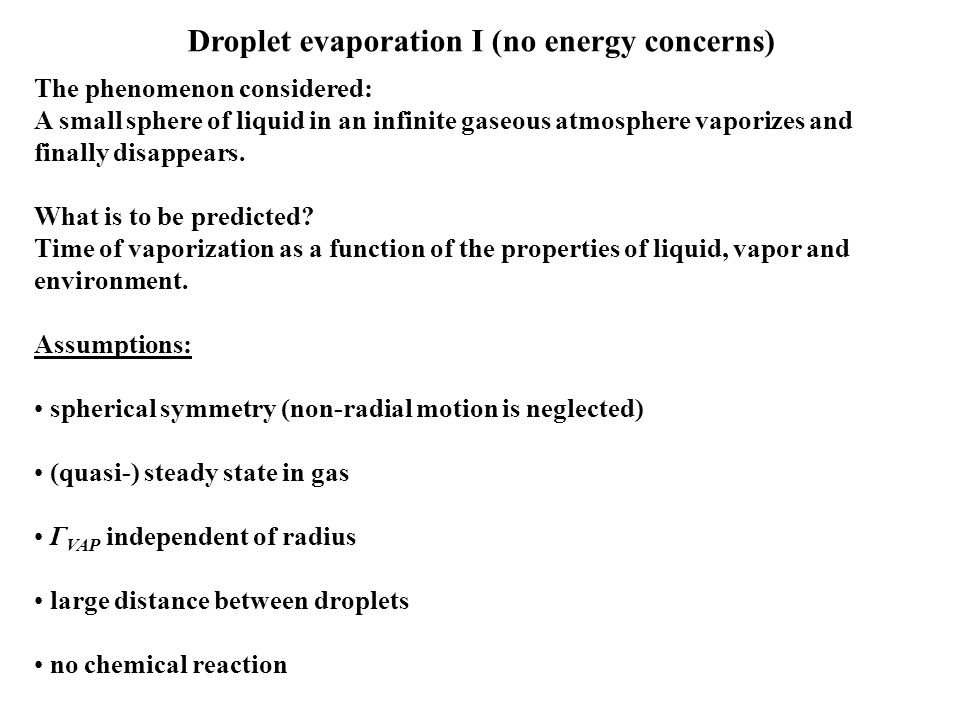 Droplet evaporation I (no energy concerns) The phenomenon considered: A small sphere of liquid in an infinite gaseous atmosphere vaporizes and finally disappears.