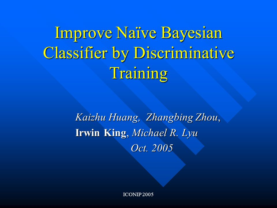ICONIP 2005 Improve Naïve Bayesian Classifier by Discriminative Training Kaizhu Huang, Zhangbing Zhou, Irwin King, Michael R.