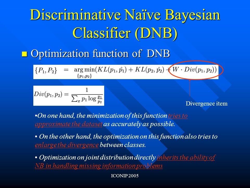 ICONIP 2005 Discriminative Naïve Bayesian Classifier (DNB) Optimization function of DNB Optimization function of DNB On one hand, the minimization of this function tries to approximate the dataset as accurately as possible.