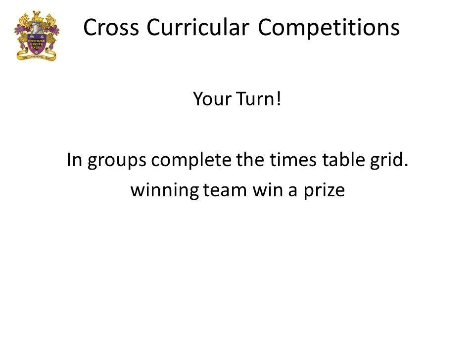 Your Turn! In groups complete the times table grid. winning team win a prize
