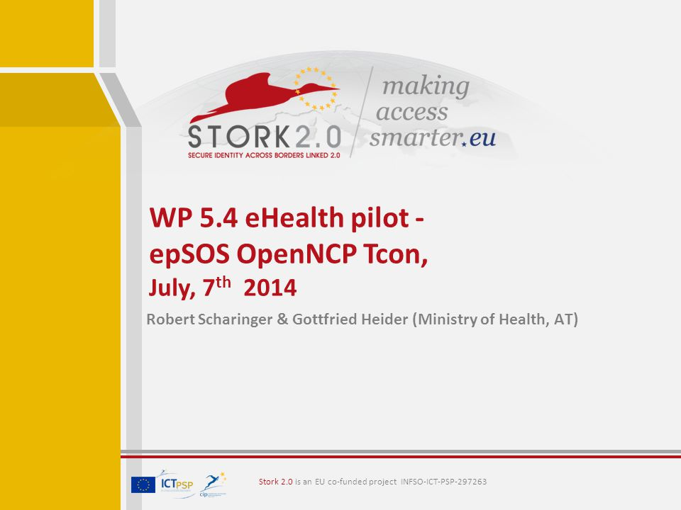 Stork 2.0 is an EU co-funded project INFSO-ICT-PSP Robert Scharinger & Gottfried Heider (Ministry of Health, AT) WP 5.4 eHealth pilot - epSOS OpenNCP Tcon, July, 7 th 2014