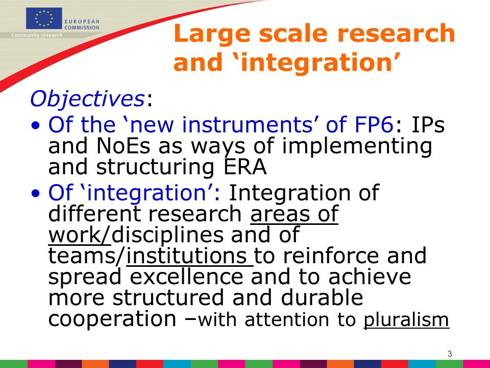 3 Large scale research and 'integration' Objectives: Of the 'new instruments' of FP6: IPs and NoEs as ways of implementing and structuring ERA Of 'integration': Integration of different research areas of work/disciplines and of teams/institutions to reinforce and spread excellence and to achieve more structured and durable cooperation – with attention to pluralism