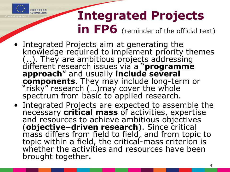 4 Integrated Projects in FP6 (reminder of the official text) Integrated Projects aim at generating the knowledge required to implement priority themes (..).