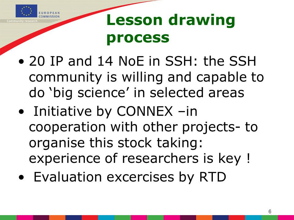 6 Lesson drawing process 20 IP and 14 NoE in SSH: the SSH community is willing and capable to do 'big science' in selected areas Initiative by CONNEX –in cooperation with other projects- to organise this stock taking: experience of researchers is key .
