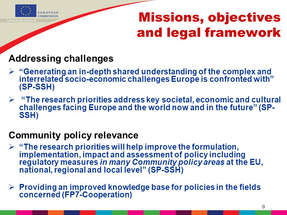 9 Missions, objectives and legal framework Addressing challenges  Generating an in-depth shared understanding of the complex and interrelated socio-economic challenges Europe is confronted with (SP-SSH)  The research priorities address key societal, economic and cultural challenges facing Europe and the world now and in the future (SP- SSH) Community policy relevance  The research priorities will help improve the formulation, implementation, impact and assessment of policy including regulatory measures in many Community policy areas at the EU, national, regional and local level (SP-SSH)  Providing an improved knowledge base for policies in the fields concerned (FP7-Cooperation)