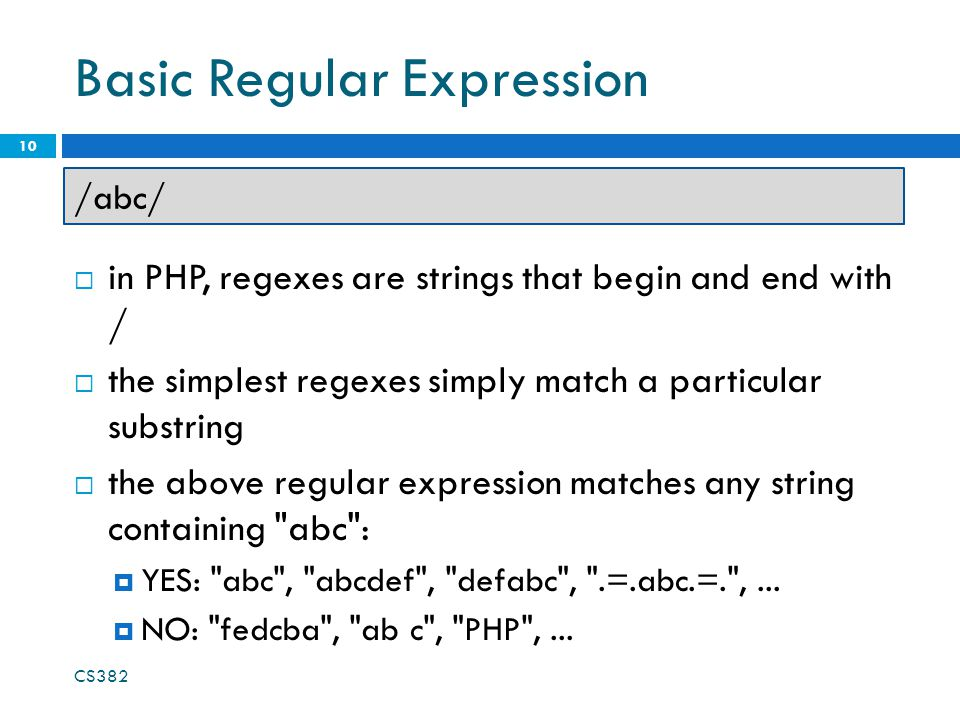 Basic Regular Expression  in PHP, regexes are strings that begin and end with /  the simplest regexes simply match a particular substring  the above regular expression matches any string containing abc :  YES: abc , abcdef , defabc , .=.abc.=. ,...