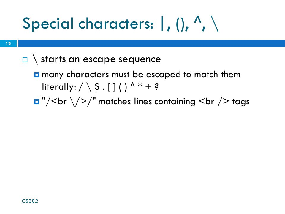 Special characters: |, (), ^, \  \ starts an escape sequence  many characters must be escaped to match them literally: / \ $.