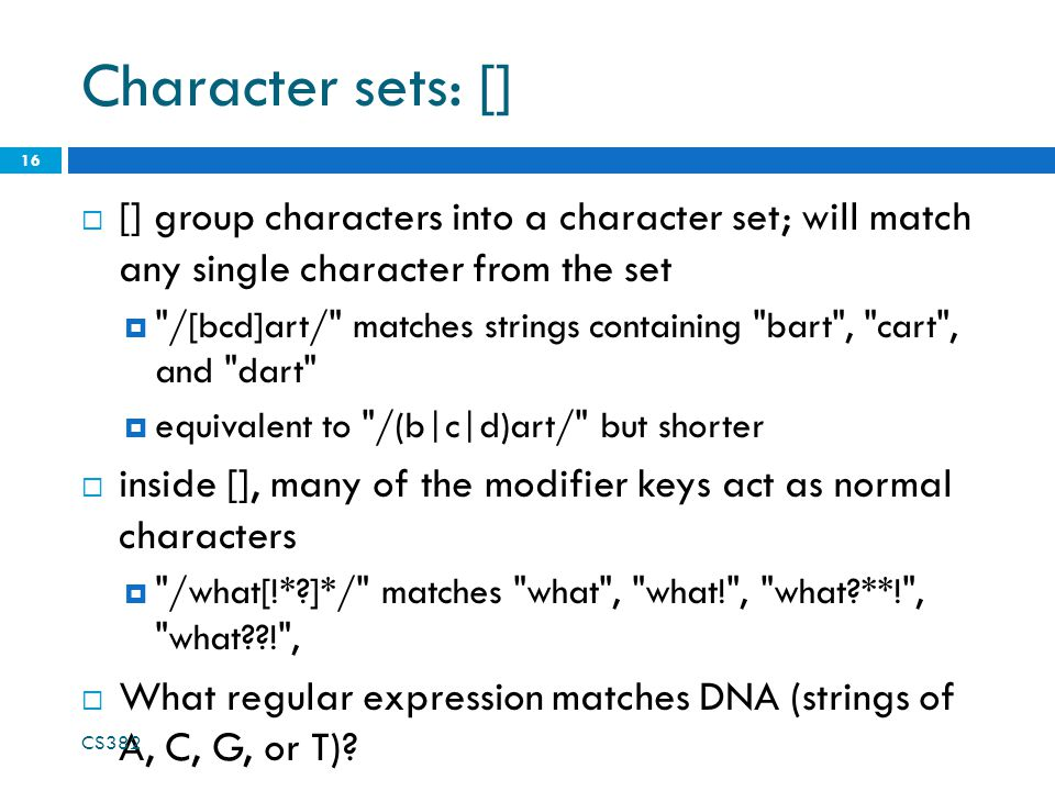 Character sets: []  [] group characters into a character set; will match any single character from the set  /[bcd]art/ matches strings containing bart , cart , and dart  equivalent to /(b|c|d)art/ but shorter  inside [], many of the modifier keys act as normal characters  /what[!* ]*/ matches what , what! , what **! , what ! ,  What regular expression matches DNA (strings of A, C, G, or T).