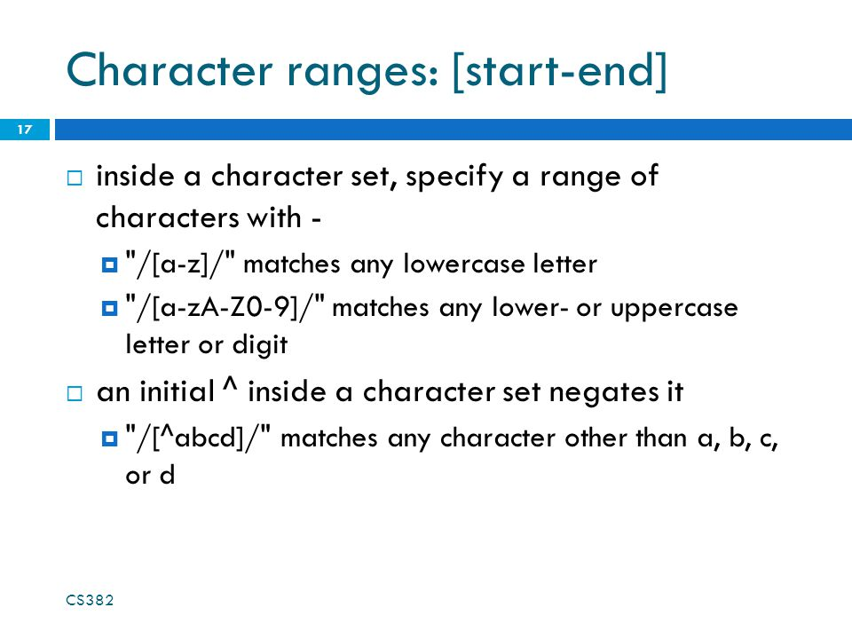 Character ranges: [start-end]  inside a character set, specify a range of characters with -  /[a-z]/ matches any lowercase letter  /[a-zA-Z0-9]/ matches any lower- or uppercase letter or digit  an initial ^ inside a character set negates it  /[^abcd]/ matches any character other than a, b, c, or d 17 CS382