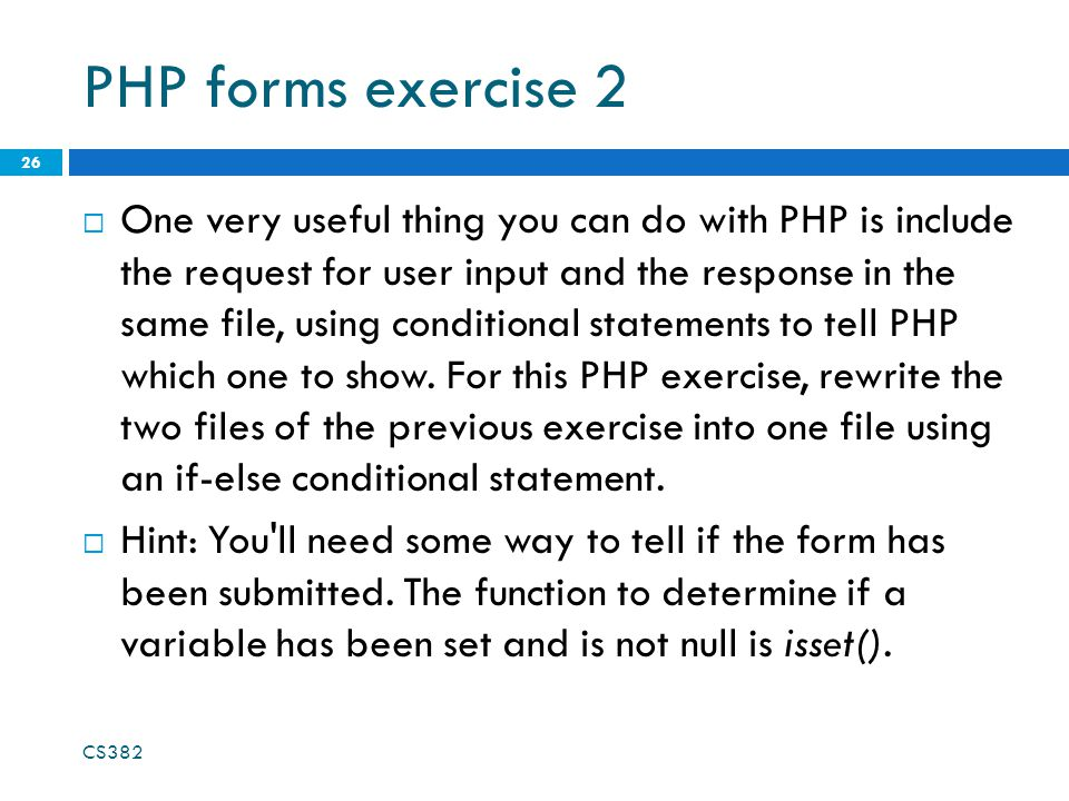 PHP forms exercise 2  One very useful thing you can do with PHP is include the request for user input and the response in the same file, using conditional statements to tell PHP which one to show.