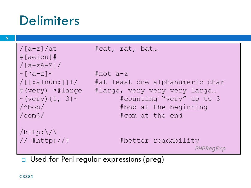 Delimiters 9 /[a-z]/at #cat, rat, bat… #[aeiou]# /[a-zA-Z]/ ~[^a-z]~ #not a-z /[[:alnum:]]+/ #at least one alphanumeric char #(very) *#large #large, very very very large… ~(very){1, 3}~ #counting very up to 3 /^bob/ #bob at the beginning /com$/ #com at the end /  // #  #better readability PHPRegExp  Used for Perl regular expressions (preg) CS382