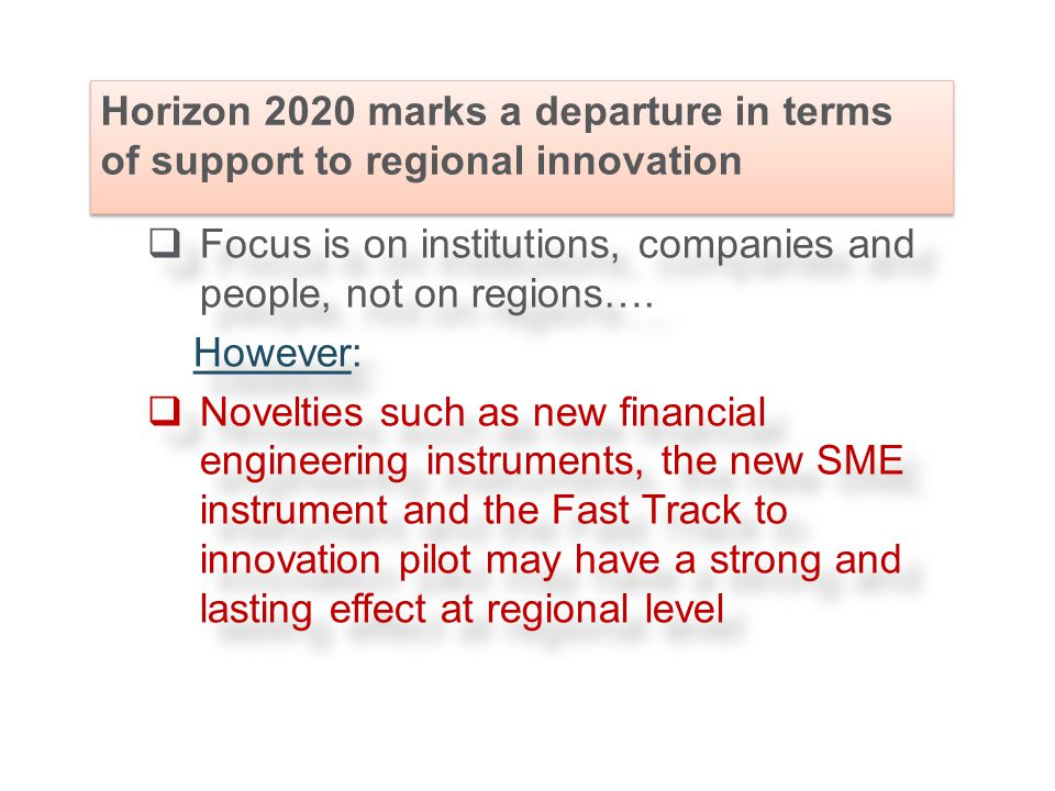 Horizon 2020 marks a departure in terms of support to regional innovation  Focus is on institutions, companies and people, not on regions….