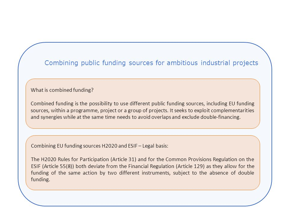 Combining EU funding sources H2020 and ESIF – Legal basis: The H2020 Rules for Participation (Article 31) and for the Common Provisions Regulation on the ESIF (Article 55(8)) both deviate from the Financial Regulation (Article 129) as they allow for the funding of the same action by two different instruments, subject to the absence of double funding.