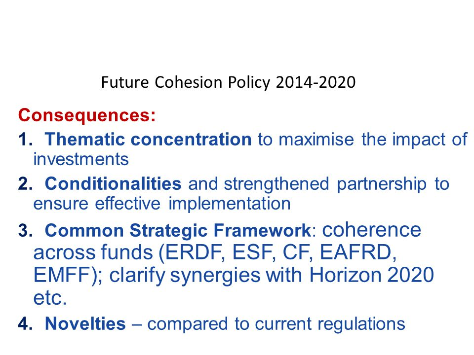 Consequences: 1.Thematic concentration to maximise the impact of investments 2.Conditionalities and strengthened partnership to ensure effective implementation 3.Common Strategic Framework: coherence across funds (ERDF, ESF, CF, EAFRD, EMFF); clarify synergies with Horizon 2020 etc.