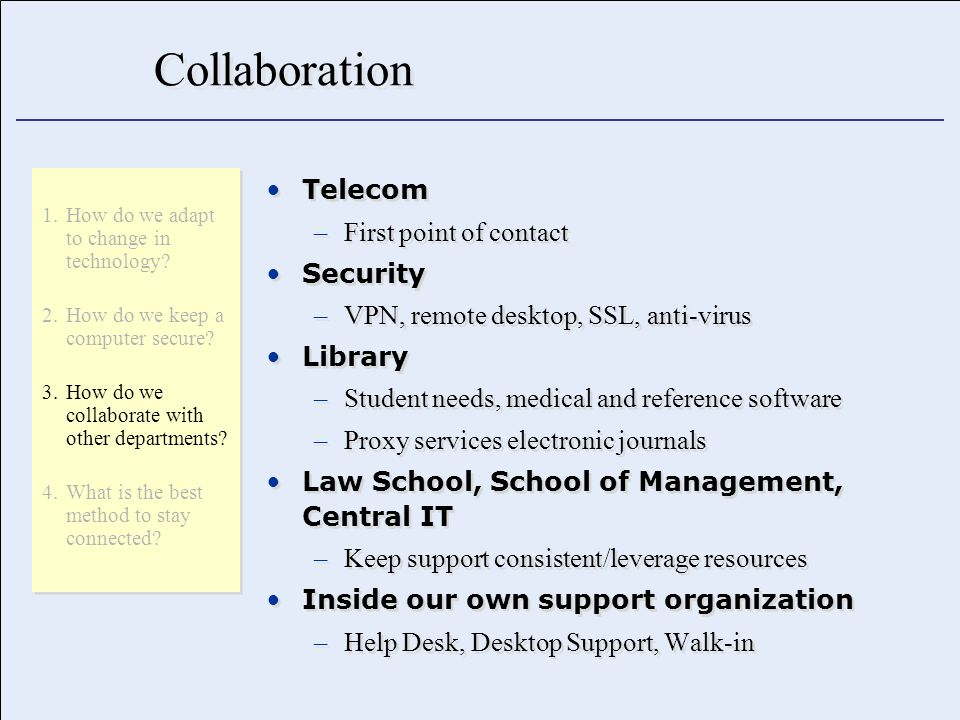 Collaboration Telecom –First point of contact Security –VPN, remote desktop, SSL, anti-virus Library –Student needs, medical and reference software –Proxy services electronic journals Law School, School of Management, Central IT –Keep support consistent/leverage resources Inside our own support organization –Help Desk, Desktop Support, Walk-in Telecom –First point of contact Security –VPN, remote desktop, SSL, anti-virus Library –Student needs, medical and reference software –Proxy services electronic journals Law School, School of Management, Central IT –Keep support consistent/leverage resources Inside our own support organization –Help Desk, Desktop Support, Walk-in 1.How do we adapt to change in technology.