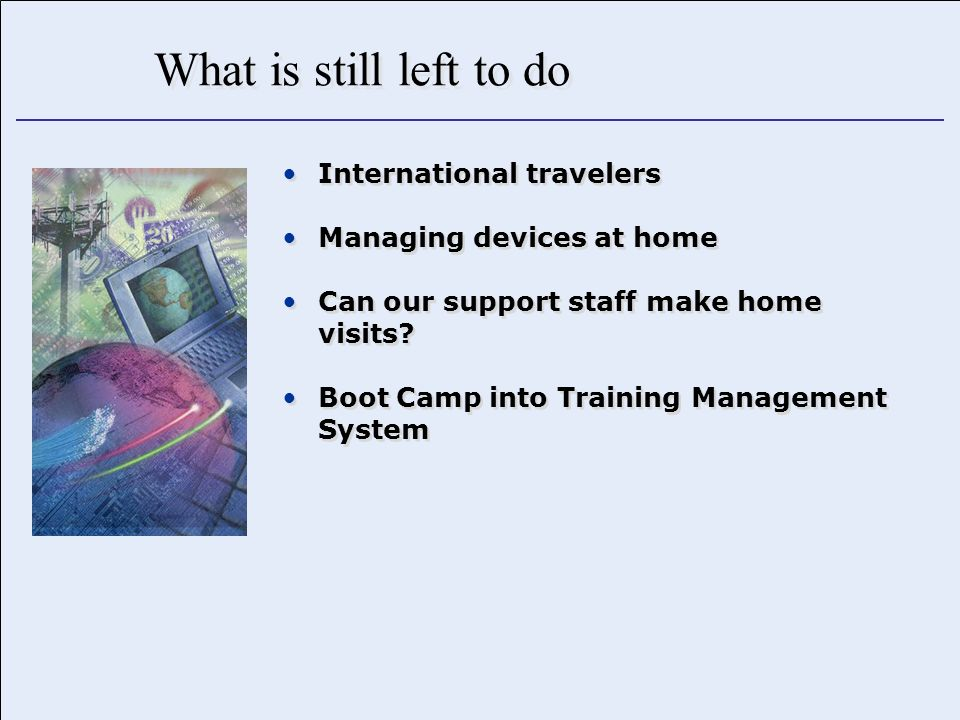 What is still left to do International travelers Managing devices at home Can our support staff make home visits.