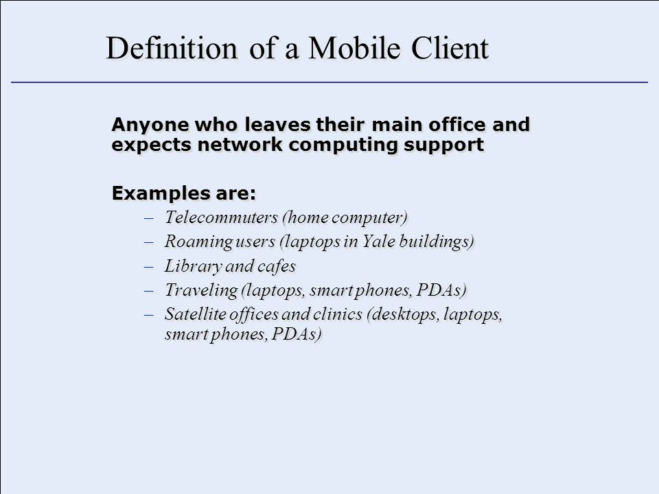 Definition of a Mobile Client Anyone who leaves their main office and expects network computing support Examples are: –Telecommuters (home computer) –Roaming users (laptops in Yale buildings) –Library and cafes –Traveling (laptops, smart phones, PDAs) –Satellite offices and clinics (desktops, laptops, smart phones, PDAs) Anyone who leaves their main office and expects network computing support Examples are: –Telecommuters (home computer) –Roaming users (laptops in Yale buildings) –Library and cafes –Traveling (laptops, smart phones, PDAs) –Satellite offices and clinics (desktops, laptops, smart phones, PDAs)