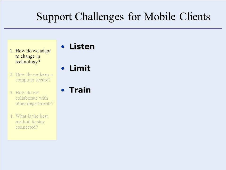 Support Challenges for Mobile Clients Listen Limit Train Listen Limit Train 1.How do we adapt to change in technology.