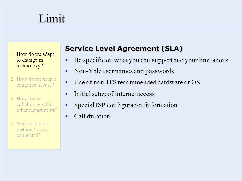 Limit Service Level Agreement (SLA) Be specific on what you can support and your limitations Non-Yale user names and passwords Use of non-ITS recommended hardware or OS Initial setup of internet access Special ISP configuration/information Call duration Service Level Agreement (SLA) Be specific on what you can support and your limitations Non-Yale user names and passwords Use of non-ITS recommended hardware or OS Initial setup of internet access Special ISP configuration/information Call duration 1.How do we adapt to change in technology.