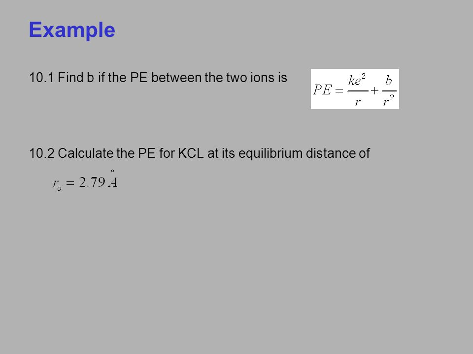 Example 10.1 Find b if the PE between the two ions is 10.2 Calculate the PE for KCL at its equilibrium distance of