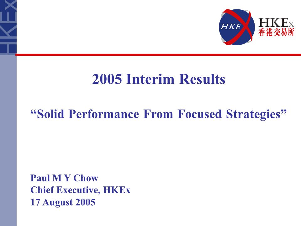 2005 Interim Results Solid Performance From Focused Strategies Paul M Y Chow Chief Executive, HKEx 17 August 2005