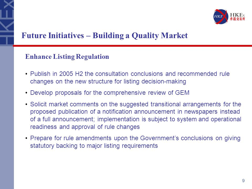 9 Future Initiatives – Building a Quality Market Enhance Listing Regulation Publish in 2005 H2 the consultation conclusions and recommended rule changes on the new structure for listing decision-making Develop proposals for the comprehensive review of GEM Solicit market comments on the suggested transitional arrangements for the proposed publication of a notification announcement in newspapers instead of a full announcement; implementation is subject to system and operational readiness and approval of rule changes Prepare for rule amendments upon the Government's conclusions on giving statutory backing to major listing requirements