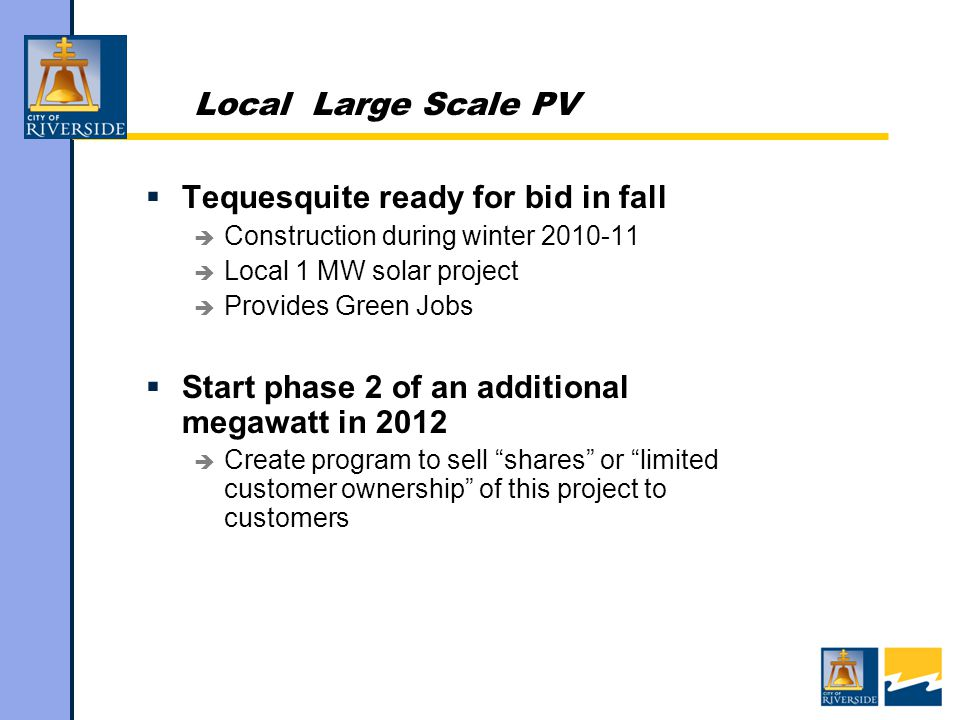 Local Large Scale PV  Tequesquite ready for bid in fall  Construction during winter  Local 1 MW solar project  Provides Green Jobs  Start phase 2 of an additional megawatt in 2012  Create program to sell shares or limited customer ownership of this project to customers