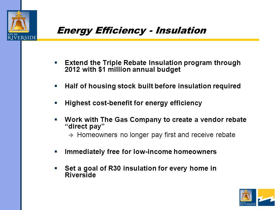 Energy Efficiency - Insulation  Extend the Triple Rebate Insulation program through 2012 with $1 million annual budget  Half of housing stock built before insulation required  Highest cost-benefit for energy efficiency  Work with The Gas Company to create a vendor rebate direct pay  Homeowners no longer pay first and receive rebate  Immediately free for low-income homeowners  Set a goal of R30 insulation for every home in Riverside