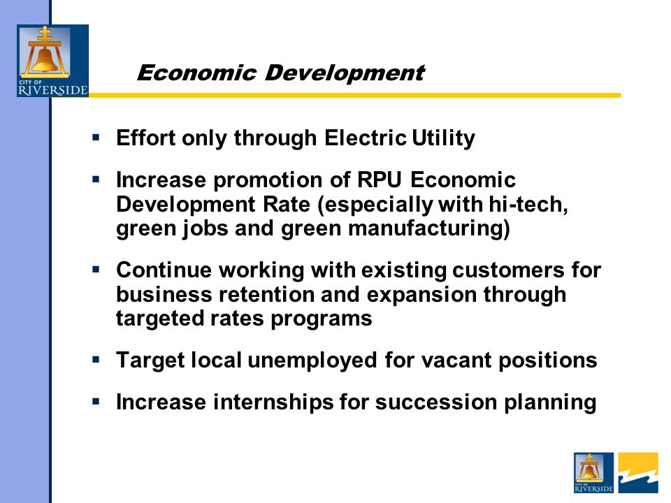 Economic Development  Effort only through Electric Utility  Increase promotion of RPU Economic Development Rate (especially with hi-tech, green jobs and green manufacturing)  Continue working with existing customers for business retention and expansion through targeted rates programs  Target local unemployed for vacant positions  Increase internships for succession planning