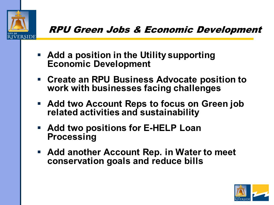 RPU Green Jobs & Economic Development  Add a position in the Utility supporting Economic Development  Create an RPU Business Advocate position to work with businesses facing challenges  Add two Account Reps to focus on Green job related activities and sustainability  Add two positions for E-HELP Loan Processing  Add another Account Rep.