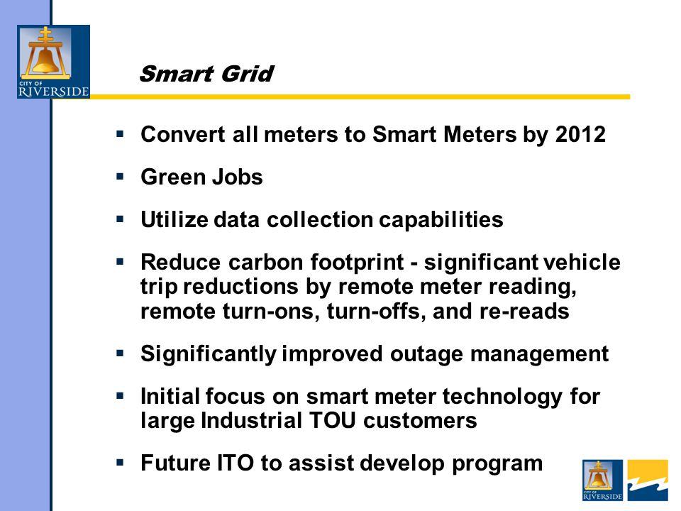 Smart Grid  Convert all meters to Smart Meters by 2012  Green Jobs  Utilize data collection capabilities  Reduce carbon footprint - significant vehicle trip reductions by remote meter reading, remote turn-ons, turn-offs, and re-reads  Significantly improved outage management  Initial focus on smart meter technology for large Industrial TOU customers  Future ITO to assist develop program
