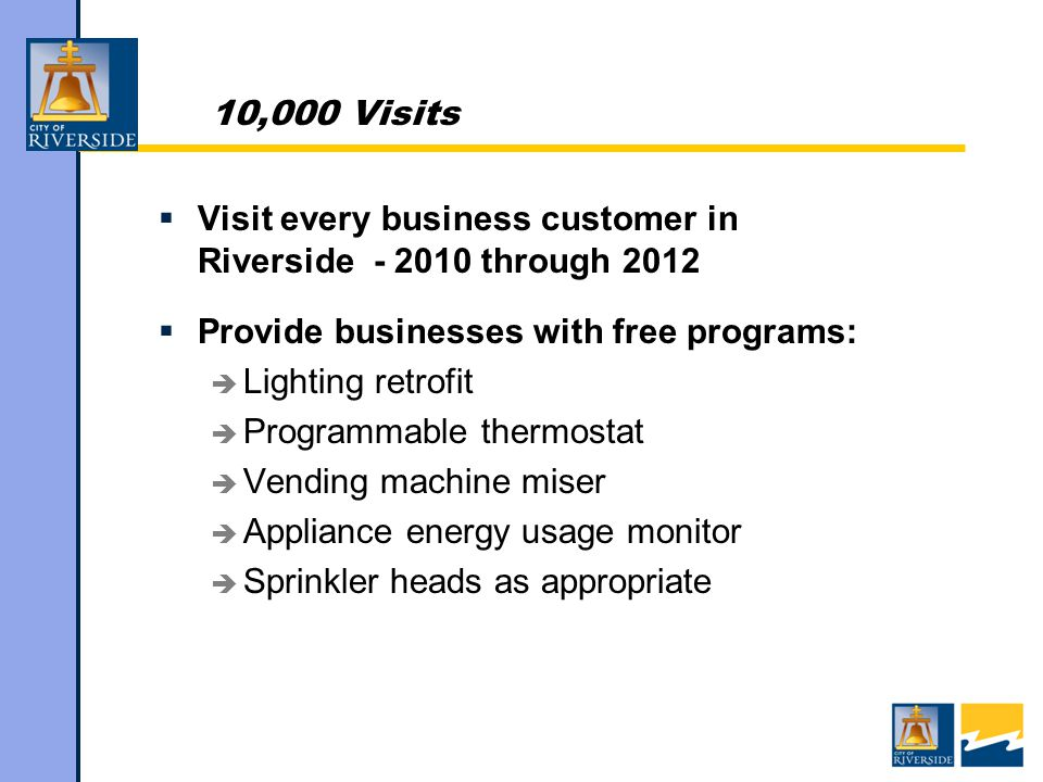 10,000 Visits  Visit every business customer in Riverside through 2012  Provide businesses with free programs:  Lighting retrofit  Programmable thermostat  Vending machine miser  Appliance energy usage monitor  Sprinkler heads as appropriate