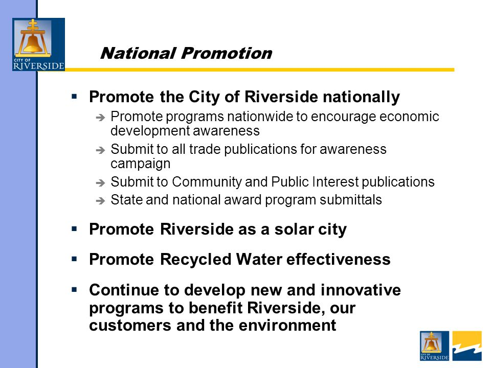 National Promotion  Promote the City of Riverside nationally  Promote programs nationwide to encourage economic development awareness  Submit to all trade publications for awareness campaign  Submit to Community and Public Interest publications  State and national award program submittals  Promote Riverside as a solar city  Promote Recycled Water effectiveness  Continue to develop new and innovative programs to benefit Riverside, our customers and the environment