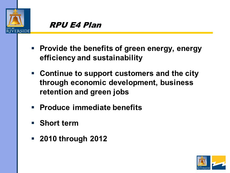  Provide the benefits of green energy, energy efficiency and sustainability  Continue to support customers and the city through economic development, business retention and green jobs  Produce immediate benefits  Short term  2010 through 2012
