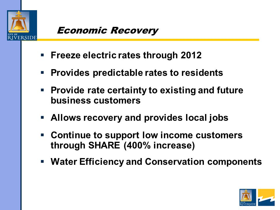 Economic Recovery  Freeze electric rates through 2012  Provides predictable rates to residents  Provide rate certainty to existing and future business customers  Allows recovery and provides local jobs  Continue to support low income customers through SHARE (400% increase)  Water Efficiency and Conservation components