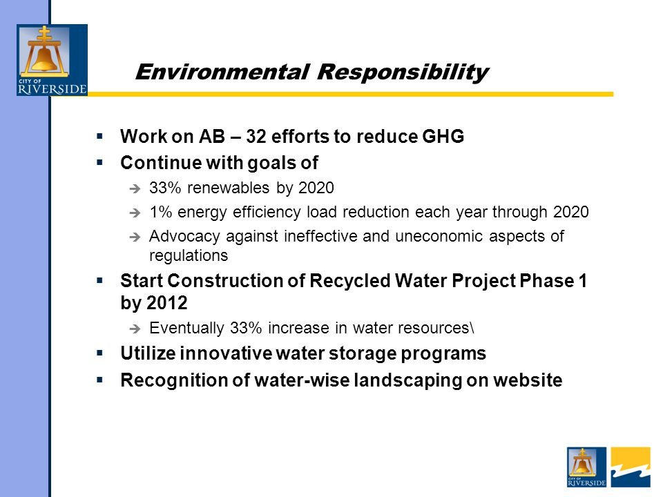 Environmental Responsibility  Work on AB – 32 efforts to reduce GHG  Continue with goals of  33% renewables by 2020  1% energy efficiency load reduction each year through 2020  Advocacy against ineffective and uneconomic aspects of regulations  Start Construction of Recycled Water Project Phase 1 by 2012  Eventually 33% increase in water resources\  Utilize innovative water storage programs  Recognition of water-wise landscaping on website