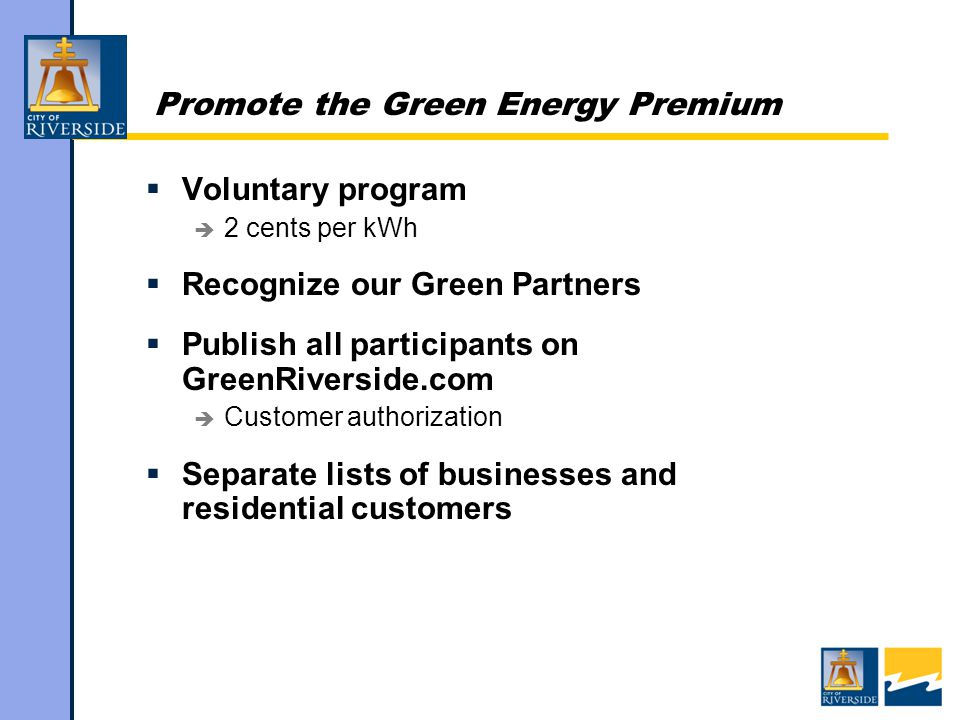 Promote the Green Energy Premium  Voluntary program  2 cents per kWh  Recognize our Green Partners  Publish all participants on GreenRiverside.com  Customer authorization  Separate lists of businesses and residential customers