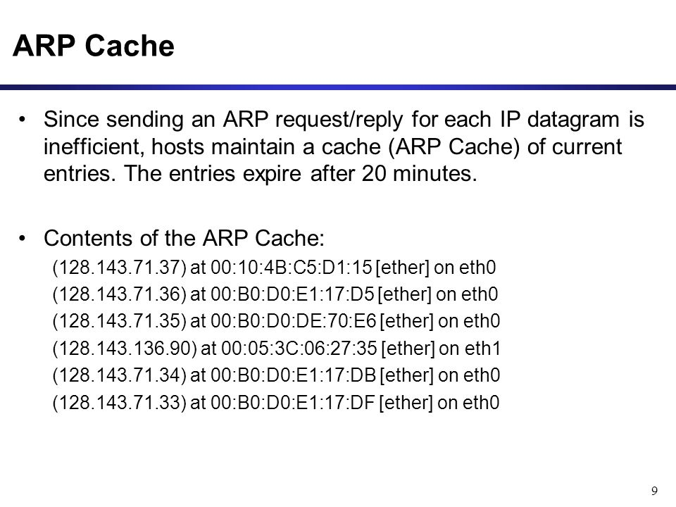 9 ARP Cache Since sending an ARP request/reply for each IP datagram is inefficient, hosts maintain a cache (ARP Cache) of current entries.
