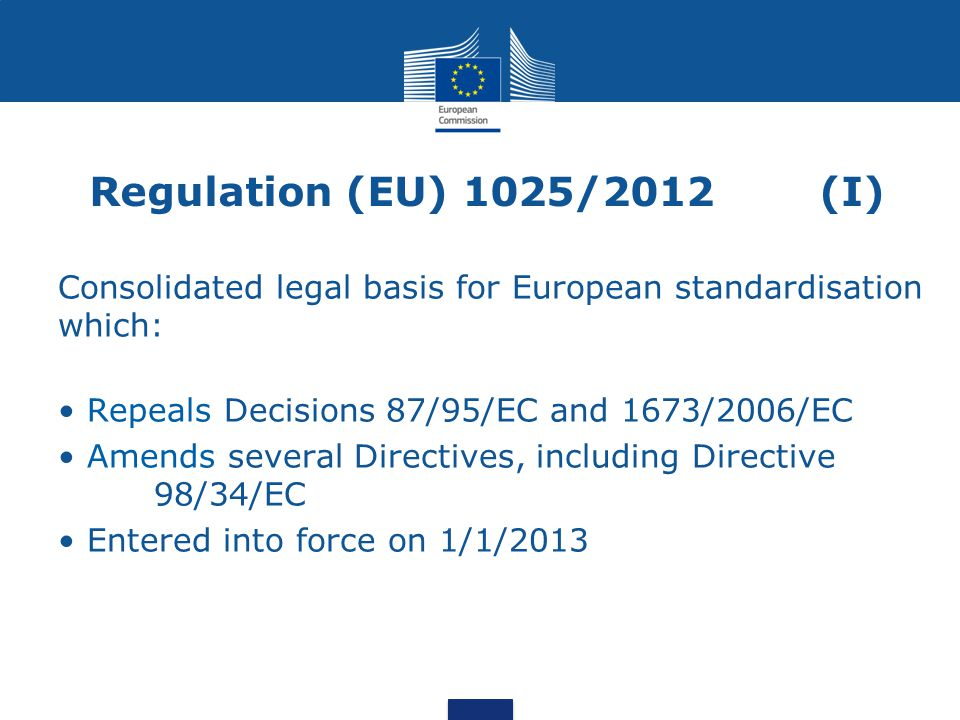 Regulation (EU) 1025/2012(I) Consolidated legal basis for European standardisation which: Repeals Decisions 87/95/EC and 1673/2006/EC Amends several Directives, including Directive 98/34/EC Entered into force on 1/1/2013