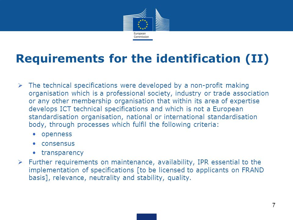 Requirements for the identification (II)  The technical specifications were developed by a non-profit making organisation which is a professional society, industry or trade association or any other membership organisation that within its area of expertise develops ICT technical specifications and which is not a European standardisation organisation, national or international standardisation body, through processes which fulfil the following criteria: openness consensus transparency  Further requirements on maintenance, availability, IPR essential to the implementation of specifications [to be licensed to applicants on FRAND basis], relevance, neutrality and stability, quality.