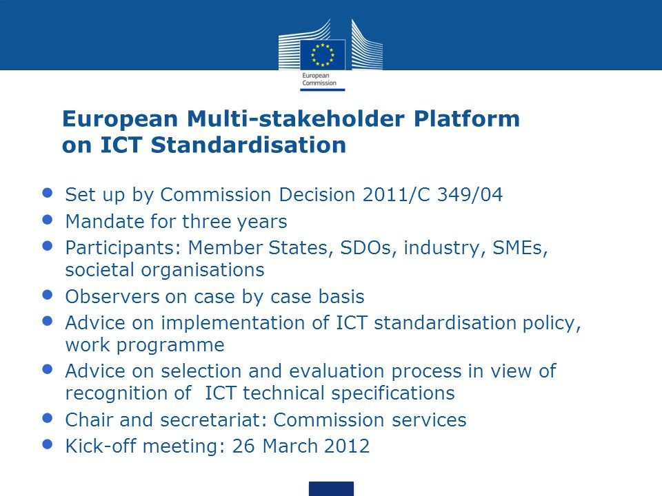 European Multi-stakeholder Platform on ICT Standardisation Set up by Commission Decision 2011/C 349/04 Mandate for three years Participants: Member States, SDOs, industry, SMEs, societal organisations Observers on case by case basis Advice on implementation of ICT standardisation policy, work programme Advice on selection and evaluation process in view of recognition of ICT technical specifications Chair and secretariat: Commission services Kick-off meeting: 26 March 2012