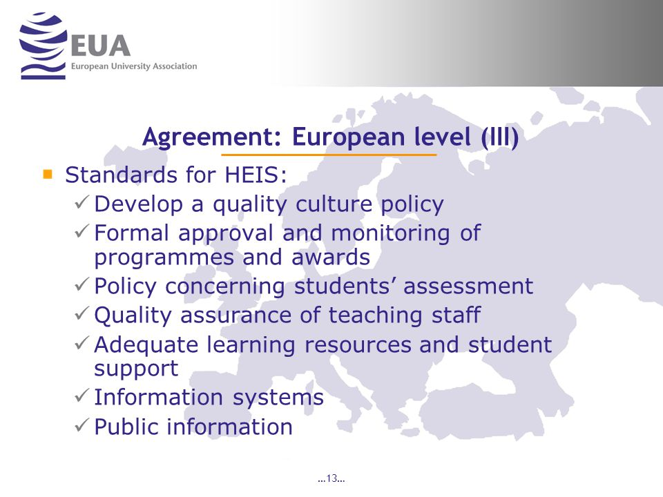 …13… Agreement: European level (III) Standards for HEIS: Develop a quality culture policy Formal approval and monitoring of programmes and awards Policy concerning students' assessment Quality assurance of teaching staff Adequate learning resources and student support Information systems Public information