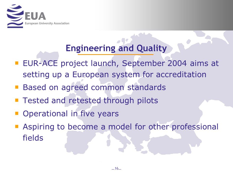 …16… Engineering and Quality EUR-ACE project launch, September 2004 aims at setting up a European system for accreditation Based on agreed common standards Tested and retested through pilots Operational in five years Aspiring to become a model for other professional fields